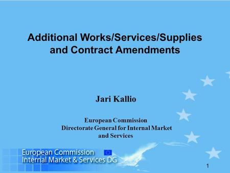 1 Additional Works/Services/Supplies and Contract Amendments Jari Kallio European Commission Directorate General for Internal Market and Services.
