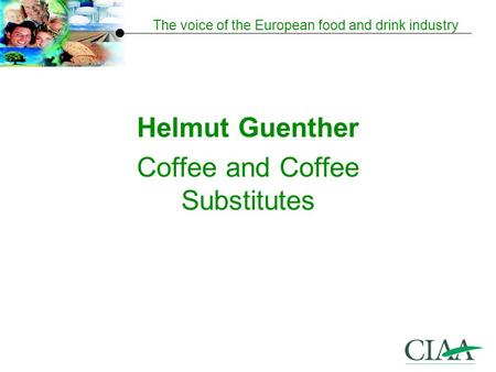 The voice of the European food and drink industry Helmut Guenther Coffee and Coffee Substitutes.