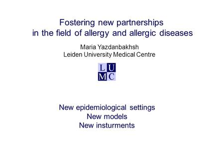 Fostering new partnerships in the field of allergy and allergic diseases Maria Yazdanbakhsh Leiden University Medical Centre New epidemiological settings.