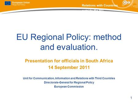 1 Relations with Countries outside the EU EU Regional Policy: method and evaluation. Presentation for officials in South Africa 14 September 2011 Unit.
