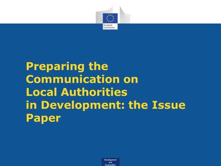 Development and Cooperation Preparing the Communication on Local Authorities in Development: the Issue Paper.