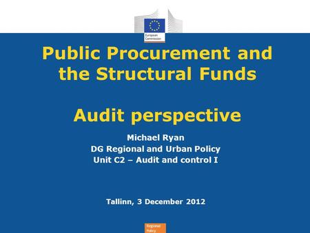 Regional Policy Public Procurement and the Structural Funds Audit perspective Michael Ryan DG Regional and Urban Policy Unit C2 – Audit and control I Tallinn,