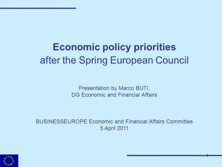 1 Economic policy priorities after the Spring European Council Presentation by Marco BUTI, DG Economic and Financial Affairs BUSINESSEUROPE Economic and.