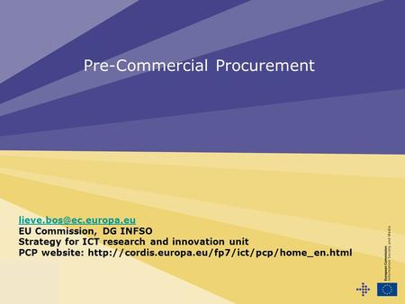 Pre-Commercial Procurement EU Commission, DG INFSO Strategy for ICT research and innovation unit PCP website: