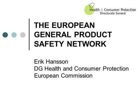 THE EUROPEAN GENERAL PRODUCT SAFETY NETWORK Erik Hansson DG Health and Consumer Protection European Commission.