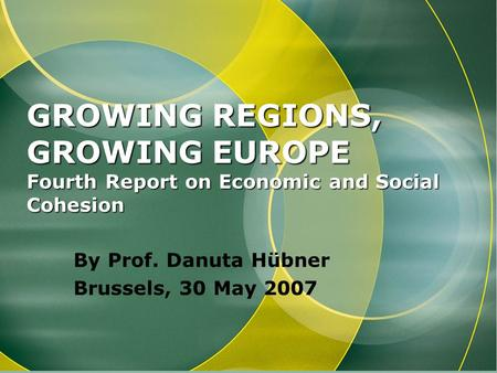 GROWING REGIONS, GROWING EUROPE Fourth Report on Economic and Social Cohesion By Prof. Danuta Hübner Brussels, 30 May 2007.