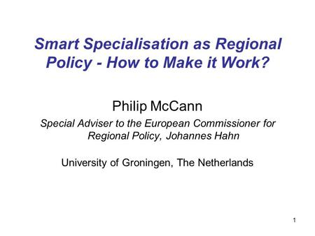 1 Smart Specialisation as Regional Policy - How to Make it Work? Philip McCann Special Adviser to the European Commissioner for Regional Policy, Johannes.