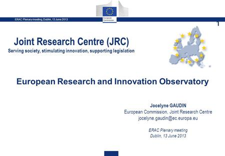 ERAC Plenary meeting, Dublin, 13 June 2013 1 European Research and Innovation Observatory Jocelyne GAUDIN European Commission, Joint Research Centre