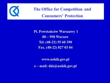 1 Pl. Powstańców Warszawy 1 00 – 950 Warsaw Tel. (48-22) 55 60 390 Fax. (48-22) 827 03 04  e – mail: The Office for Competition.