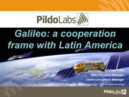 1 Santiago Soley Pildo Executive Manager Latino Consortium Manager Prepared by Carine Saut - Latino Coordinator Galileo: a cooperation frame with Latin.