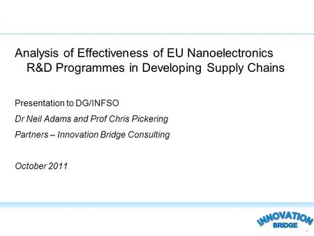 Analysis of Effectiveness of EU Nanoelectronics R&D Programmes in Developing Supply Chains Presentation to DG/INFSO Dr Neil Adams and Prof Chris Pickering.