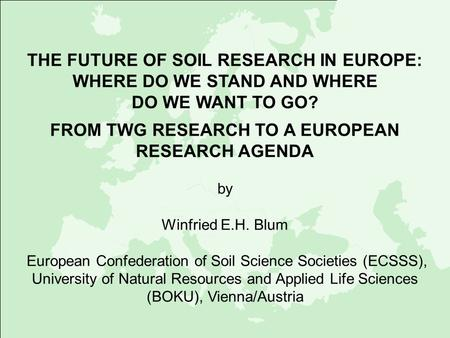 THE FUTURE OF SOIL RESEARCH IN EUROPE: WHERE DO WE STAND AND WHERE DO WE WANT TO GO? FROM TWG RESEARCH TO A EUROPEAN RESEARCH AGENDA by Winfried E.H. Blum.