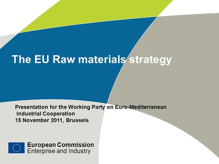 European Commission Enterprise and Industry The EU Raw materials strategy Presentation for the Working Party on Euro-Mediterranean Industrial Cooperation.