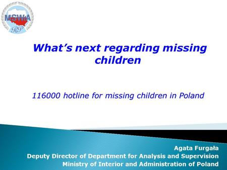 Agata Furgała Deputy Director of Department for Analysis and Supervision Ministry of Interior and Administration of Poland Whats next regarding missing.