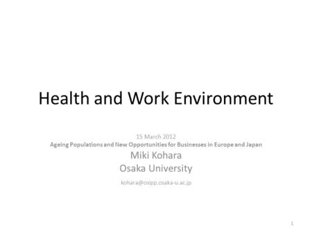 Health and Work Environment 15 March 2012 Ageing Populations and New Opportunities for Businesses in Europe and Japan Miki Kohara Osaka University