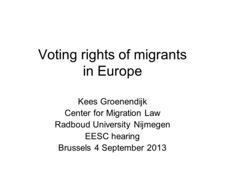 Voting rights of migrants in Europe Kees Groenendijk Center for Migration Law Radboud University Nijmegen EESC hearing Brussels 4 September 2013.