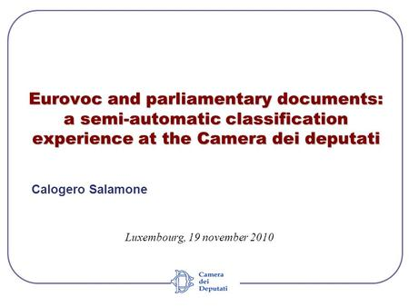 Eurovoc and parliamentary documents: a semi-automatic classification experience at the Camera dei deputati Calogero Salamone Luxembourg, 19 november 2010.