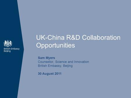 UK-China R&D Collaboration Opportunities Sam Myers Counsellor, Science and Innovation British Embassy, Beijing 30 August 2011.
