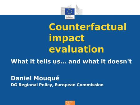 Regional Policy Counterfactual impact evaluation What it tells us… and what it doesn't Daniel Mouqué DG Regional Policy, European Commission.