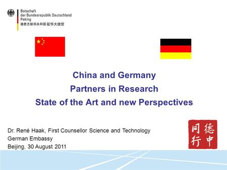 China and Germany Partners in Research State of the Art and new Perspectives Dr. René Haak, First Counsellor Science and Technology German Embassy Beijing,