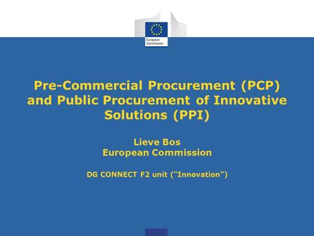 Pre-Commercial Procurement (PCP) and Public Procurement of Innovative Solutions (PPI) Lieve Bos European Commission DG CONNECT F2 unit (Innovation)