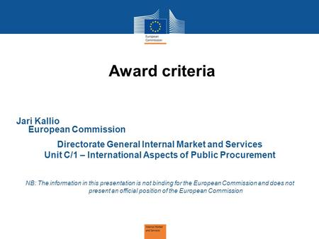 Award criteria Jari Kallio European Commission Directorate General Internal Market and Services Unit C/1 – International Aspects of Public Procurement.