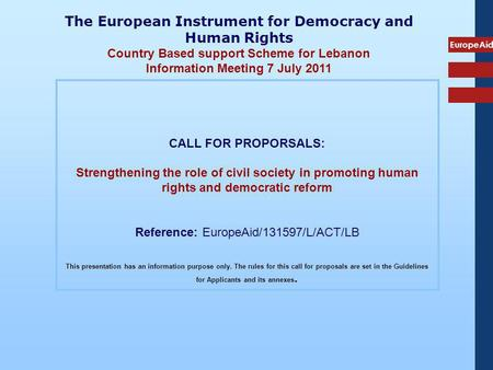 EuropeAid CALL FOR PROPORSALS: Strengthening the role of civil society in promoting human rights and democratic reform Reference: EuropeAid/131597/L/ACT/LB.