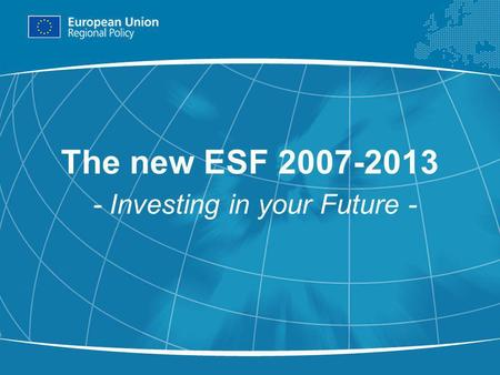 1 The new ESF 2007-2013 - Investing in your Future -