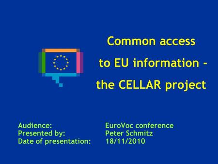 Common access to EU information - the CELLAR project Audience: EuroVoc conference Presented by: Peter Schmitz Date of presentation: 18/11/2010.