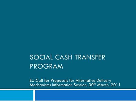 SOCIAL CASH TRANSFER PROGRAM EU Call for Proposals for Alternative Delivery Mechanisms Information Session, 30 th March, 2011.