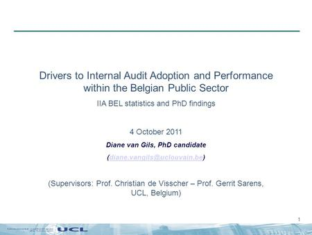 1 Drivers to Internal Audit Adoption and Performance within the Belgian Public Sector IIA BEL statistics and PhD findings 4 October 2011 Diane van Gils,
