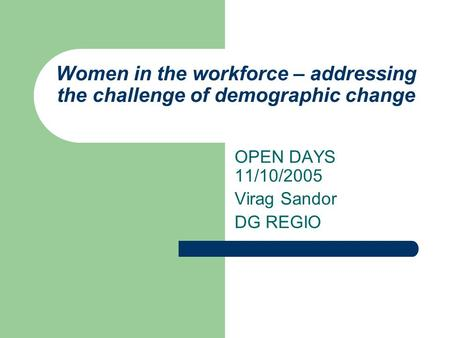 Women in the workforce – addressing the challenge of demographic change OPEN DAYS 11/10/2005 Virag Sandor DG REGIO.