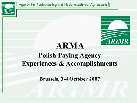 Agency for Restructuring and Modernisation of Agriculture ARMA Polish Paying Agency Experiences & Accomplishments Brussels, 3-4 October 2007.