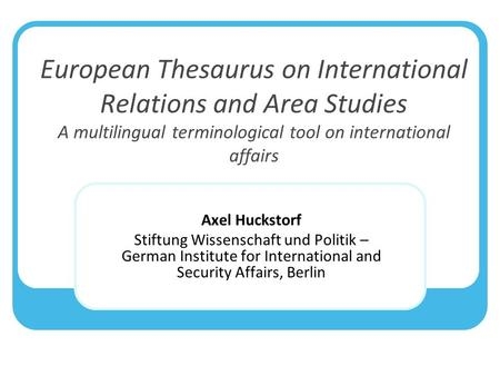 European Thesaurus on International Relations and Area Studies A multilingual terminological tool on international affairs Axel Huckstorf Stiftung Wissenschaft.