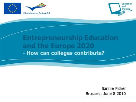 Entrepreneurship Education and the Europe 2020 - How can colleges contribute? Sannie Fisker Brussels, June 8 2010.