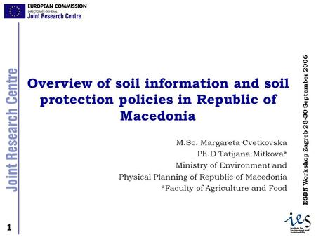 1 1 ESBN Workshop Zagreb 28-30 September 2006 Overview of soil information and soil protection policies in Republic of Macedonia M.Sc. Margareta Cvetkovska.
