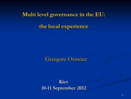 1 Multi level governance in the EU: the local experience Kiev 10-11 September 2012 Grzegorz Orawiec.