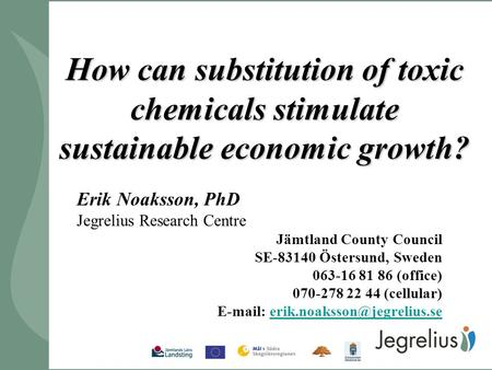 How can substitution of toxic chemicals stimulate sustainable economic growth? Erik Noaksson, PhD Jegrelius Research Centre Jämtland County Council SE-83140.