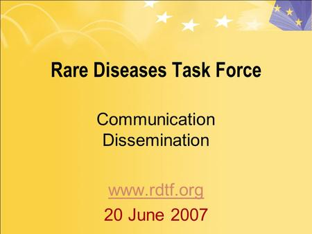 Rare Diseases Task Force Communication Dissemination www.rdtf.org 20 June 2007.
