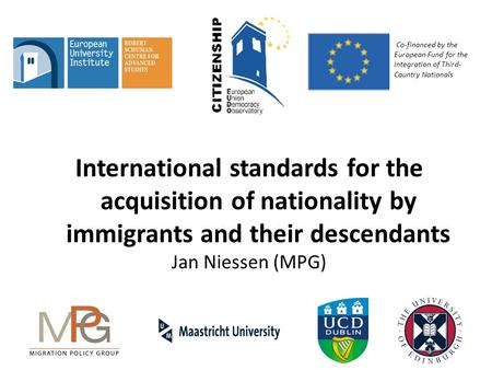 International standards for the acquisition of nationality by immigrants and their descendants Jan Niessen (MPG) Co-financed by the European Fund for the.