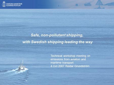 1 Safe, non-pollutant shipping, with Swedish shipping leading the way Technical workshop meeting on emissions from aviation and maritime transport 4 Oct.