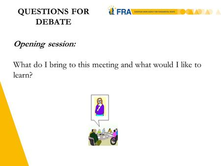 1 QUESTIONS FOR DEBATE Opening session: What do I bring to this meeting and what would I like to learn?