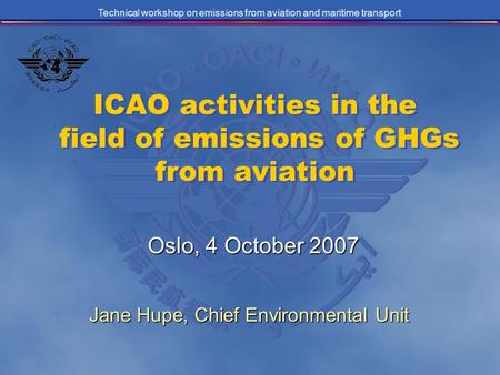 Technical workshop on emissions from aviation and maritime transport ICAO activities in the field of emissions of GHGs from aviation Oslo, 4 October 2007.