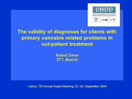 The validity of diagnoses for clients with primary cannabis related problems in out-patient treatment Roland Simon IFT, Munich Lisbon, TDI Annual Expert.