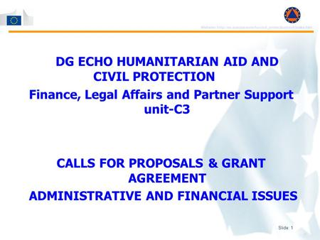 Slide: 1 Website:  DG ECHO HUMANITARIAN AID AND CIVIL PROTECTION Finance, Legal Affairs and Partner.