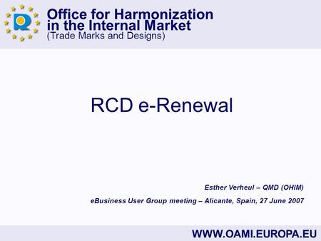 Office for Harmonization in the Internal Market (Trade Marks and Designs) WWW.OAMI.EUROPA.EU RCD e-Renewal eBusiness User Group meeting – Alicante, Spain,