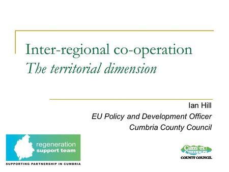 Inter-regional co-operation The territorial dimension Ian Hill EU Policy and Development Officer Cumbria County Council.