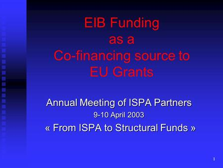 1 EIB Funding as a Co-financing source to EU Grants Annual Meeting of ISPA Partners 9-10 April 2003 « From ISPA to Structural Funds » « From ISPA to Structural.