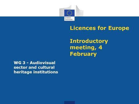 Licences for Europe Introductory meeting, 4 February WG 3 - Audiovisual sector and cultural heritage institutions.