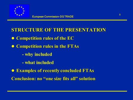 European Commission- DG TRADE 1 STRUCTURE OF THE PRESENTATION l Competition rules of the EC l Competition rules in the FTAs - why included - what included.